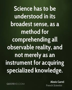 Alexis Carrel - Science has to be understood in its broadest sense, as a method for comprehending all observable reality, and not merely as an instrument for acquiring specialized knowledge.