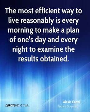 Alexis Carrel - The most efficient way to live reasonably is every morning to make a plan of one's day and every night to examine the results obtained.
