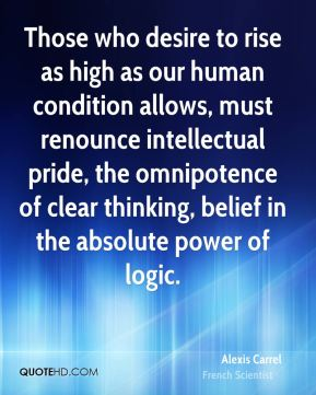 Those who desire to rise as high as our human condition allows, must renounce intellectual pride, the omnipotence of clear thinking, belief in the absolute power of logic.
