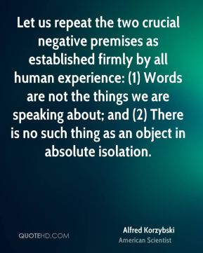 Let us repeat the two crucial negative premises as established firmly by all human experience: (1) Words are not the things we are speaking about; and (2) There is no such thing as an object in absolute isolation.