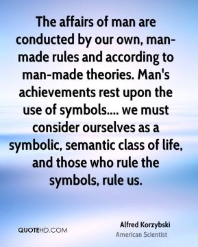 Alfred Korzybski - The affairs of man are conducted by our own, man-made rules and according to man-made theories. Man's achievements rest upon the use of symbols.... we must consider ourselves as a symbolic, semantic class of life, and those who rule the symbols, rule us.