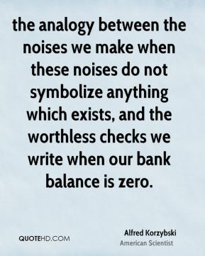 …the analogy between the noises we make when these noises do not symbolize anything which exists, and the worthless checks we write when our bank balance is zero….