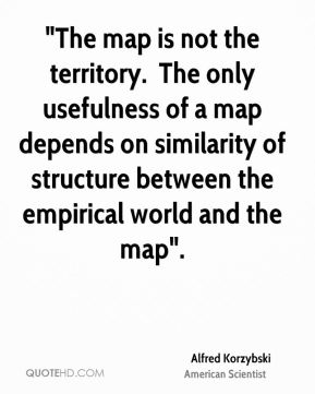 """""""The map is not the territory. … The only usefulness of a map depends on similarity of structure between the empirical world and the map…""""."""