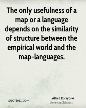 Alfred Korzybski - The only usefulness of a map or a language depends on the similarity of structure between the empirical world and the map-languages.