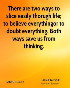 There are two ways to slice easily thorugh life; to believe everythingor to doubt everything. Both ways save us from thinking.
