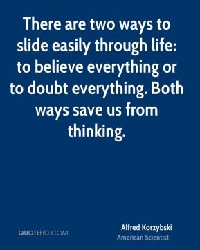 There are two ways to slide easily through life: to believe everything or to doubt everything. Both ways save us from thinking.