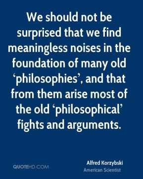 We should not be surprised that we find meaningless noises in the foundation of many old 'philosophies', and that from them arise most of the old 'philosophical' fights and arguments.