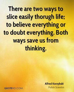 There are two ways to slice easily thorugh life; to believe everything or to doubt everything. Both ways save us from thinking.