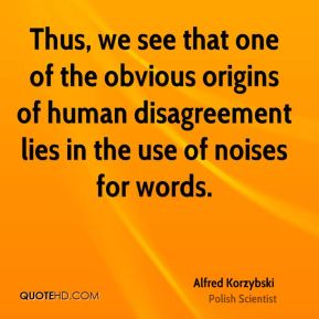 Alfred Korzybski - Thus, we see that one of the obvious origins of human disagreement lies in the use of noises for words.