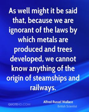 Alfred Russel Wallace - As well might it be said that, because we are ignorant of the laws by which metals are produced and trees developed, we cannot know anything of the origin of steamships and railways.