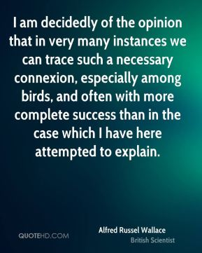 Alfred Russel Wallace - I am decidedly of the opinion that in very many instances we can trace such a necessary connexion, especially among birds, and often with more complete success than in the case which I have here attempted to explain.