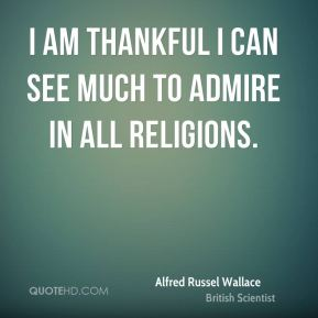I am thankful I can see much to admire in all religions.