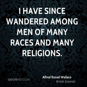 I have since wandered among men of many races and many religions.