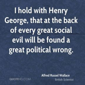 Alfred Russel Wallace - I hold with Henry George, that at the back of every great social evil will be found a great political wrong.