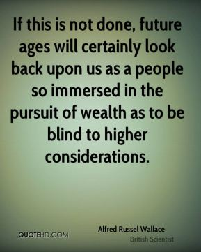 Alfred Russel Wallace - If this is not done, future ages will certainly look back upon us as a people so immersed in the pursuit of wealth as to be blind to higher considerations.