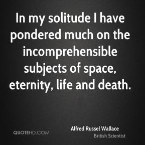 In my solitude I have pondered much on the incomprehensible subjects of space, eternity, life and death.
