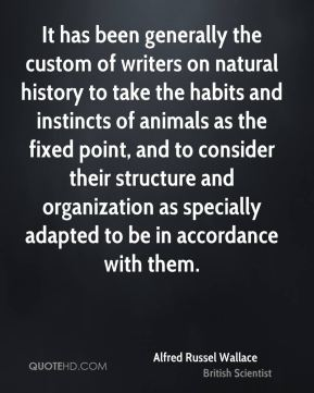 It has been generally the custom of writers on natural history to take the habits and instincts of animals as the fixed point, and to consider their structure and organization as specially adapted to be in accordance with them.