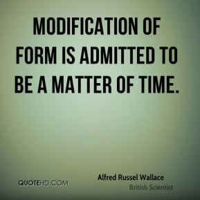 Alfred Russel Wallace - Modification of form is admitted to be a matter of time.