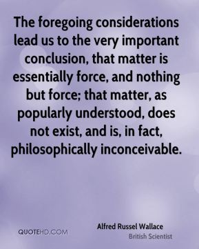 The foregoing considerations lead us to the very important conclusion, that matter is essentially force, and nothing but force; that matter, as popularly understood, does not exist, and is, in fact, philosophically inconceivable.