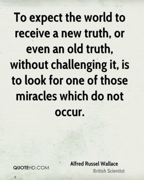 Alfred Russel Wallace - To expect the world to receive a new truth, or even an old truth, without challenging it, is to look for one of those miracles which do not occur.
