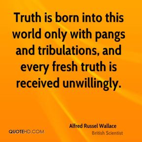Truth is born into this world only with pangs and tribulations, and every fresh truth is received unwillingly.