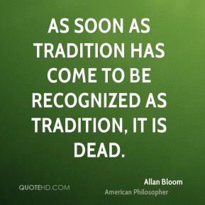As soon as tradition has come to be recognized as tradition, it is dead.