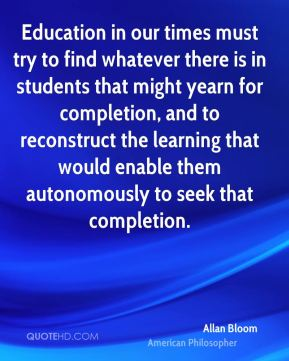 Education in our times must try to find whatever there is in students that might yearn for completion, and to reconstruct the learning that would enable them autonomously to seek that completion.
