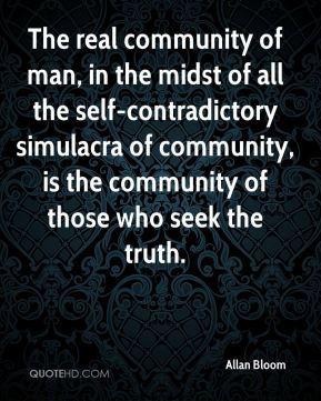 Allan Bloom - The real community of man, in the midst of all the self-contradictory simulacra of community, is the community of those who seek the truth.