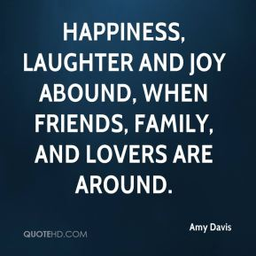 Amy Davis - Happiness, laughter and joy abound, when friends, family, and lovers are around.