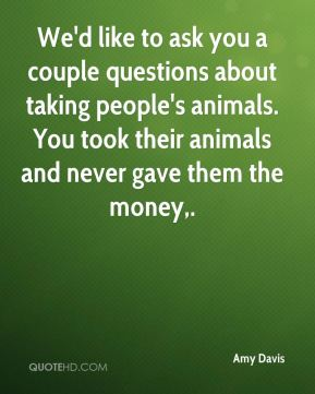 Amy Davis - We'd like to ask you a couple questions about taking people's animals. You took their animals and never gave them the money.