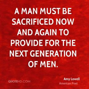 Amy Lowell - A man must be sacrificed now and again to provide for the next generation of men.