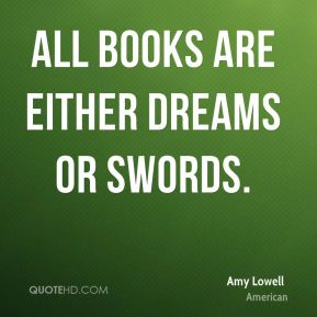 Amy Lowell - All books are either dreams or swords.