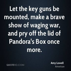Amy Lowell - Let the key guns be mounted, make a brave show of waging war, and pry off the lid of Pandora's Box once more.