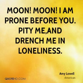 Amy Lowell - Moon! Moon! I am prone before you. Pity me,and drench me in loneliness.