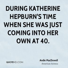Andie MacDowell - During Katherine Hepburn's time when she was just coming into her own at 40.