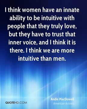 Andie MacDowell - I think women have an innate ability to be intuitive with people that they truly love, but they have to trust that inner voice, and I think it is there. I think we are more intuitive than men.