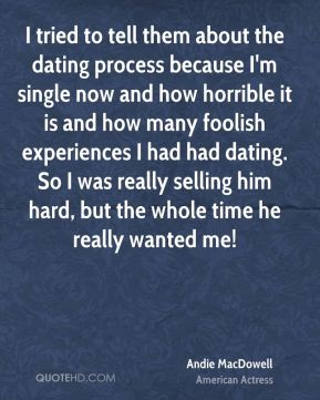I tried to tell them about the dating process because I'm single now and how horrible it is and how many foolish experiences I had had dating. So I was really selling him hard, but the whole time he really wanted me!