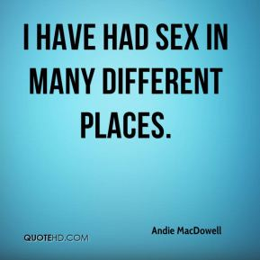 Andie MacDowell - I have had sex in many different places.
