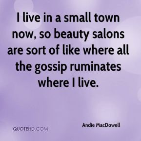 I live in a small town now, so beauty salons are sort of like where all the gossip ruminates where I live.