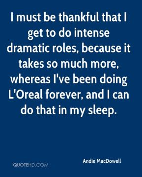 I must be thankful that I get to do intense dramatic roles, because it takes so much more, whereas I've been doing L'Oreal forever, and I can do that in my sleep.