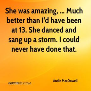 Andie MacDowell - She was amazing, ... Much better than I'd have been at 13. She danced and sang up a storm. I could never have done that.