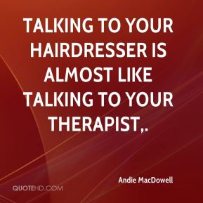 Andie MacDowell - Talking to your hairdresser is almost like talking to your therapist.