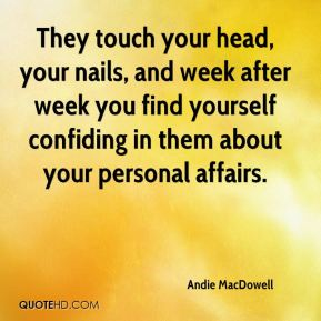 They touch your head, your nails, and week after week you find yourself confiding in them about your personal affairs.