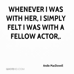 Andie MacDowell - Whenever I was with her, I simply felt I was with a fellow actor.