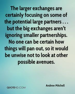 Andrew Mitchell - The larger exchanges are certainly focusing on some of the potential large partners . . . but the big exchanges aren't ignoring smaller partnerships. No one can be certain how things will pan out, so it would be unwise not to look at other possible avenues.