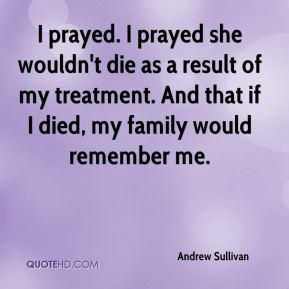 Andrew Sullivan - I prayed. I prayed she wouldn't die as a result of my treatment. And that if I died, my family would remember me.