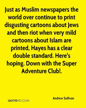 Andrew Sullivan - Just as Muslim newspapers the world over continue to print disgusting cartoons about Jews and then riot when very mild cartoons about Islam are printed, Hayes has a clear double standard. Here's hoping. Down with the Super Adventure Club!.