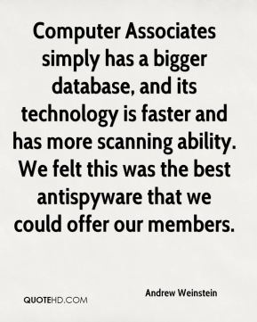 Andrew Weinstein - Computer Associates simply has a bigger database, and its technology is faster and has more scanning ability. We felt this was the best antispyware that we could offer our members.