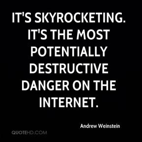 Andrew Weinstein - It's skyrocketing. It's the most potentially destructive danger on the Internet.