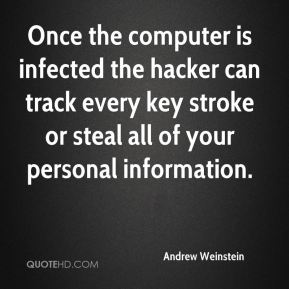 Andrew Weinstein - Once the computer is infected the hacker can track every key stroke or steal all of your personal information.